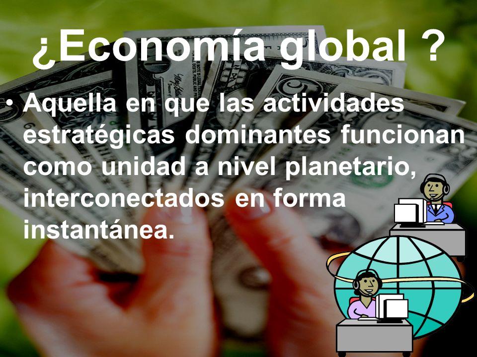 ¿Economía global ? Aquella en que las actividades estratégicas dominantes funcionan como unidad a nivel planetario, interconectados en forma instantán