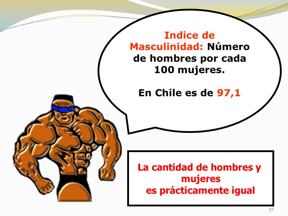 Indice de Masculinidad: Número de hombres por cada 100 mujeres. En Chile es de 97,1 La cantidad de hombres y mujeres es prácticamente igual 52