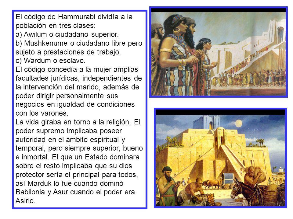 El código de Hammurabi dividía a la población en tres clases: a) Awilum o ciudadano superior. b) Mushkenume o ciudadano libre pero sujeto a prestacion