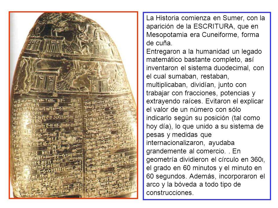 La Historia comienza en Sumer, con la aparición de la ESCRITURA, que en Mesopotamia era Cuneiforme, forma de cuña. Entregaron a la humanidad un legado