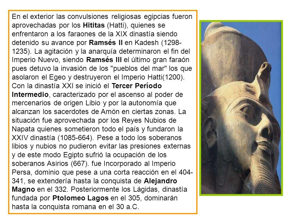 En el exterior las convulsiones religiosas egipcias fueron aprovechadas por los Hititas (Hatti), quienes se enfrentaron a los faraones de la XIX dinastía siendo detenido su avance por Ramsés II en Kadesh (1298- 1235).