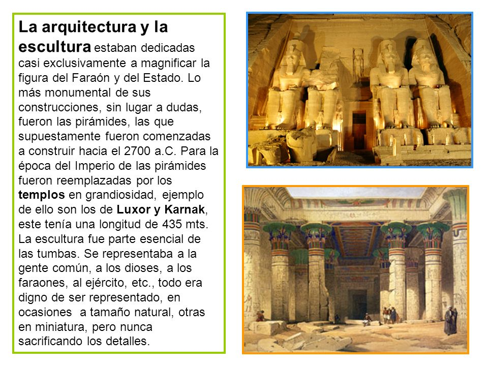 La arquitectura y la escultura estaban dedicadas casi exclusivamente a magnificar la figura del Faraón y del Estado. Lo más monumental de sus construc