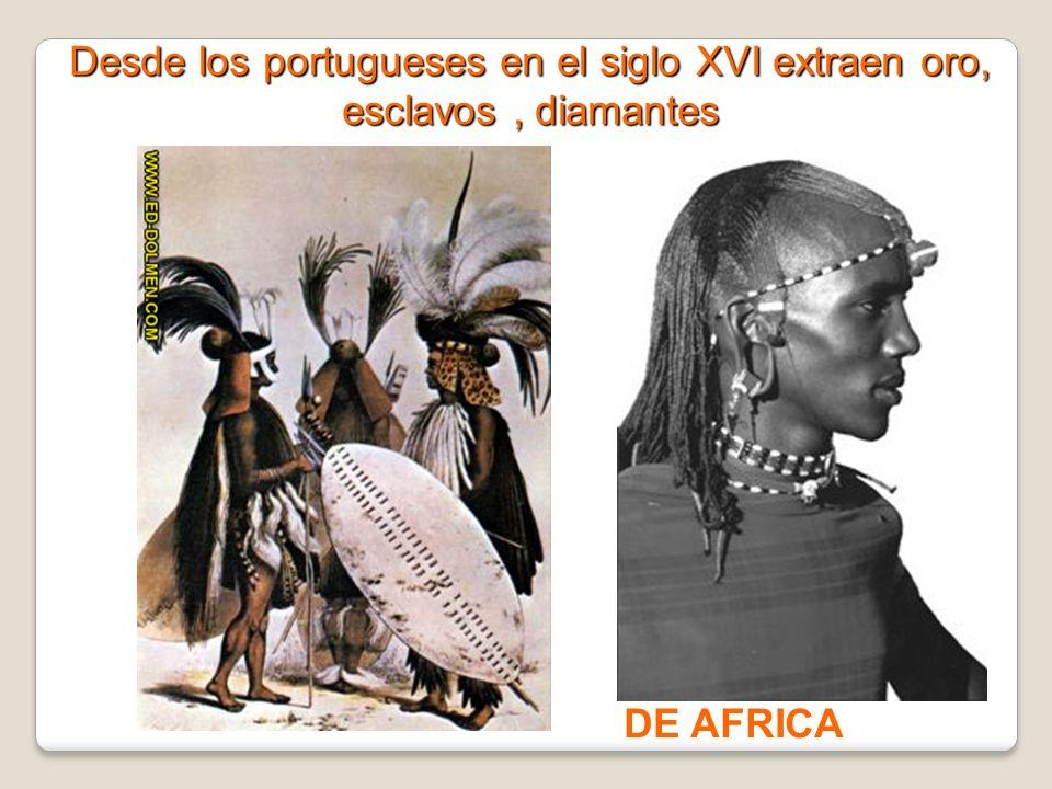 Desde los portugueses en el siglo XVI extraen oro, esclavos, diamantes DE AFRICA