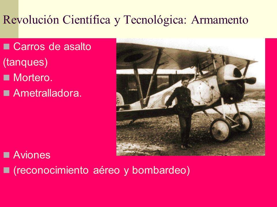 Revolución Científica y Tecnológica: Armamento Carros de asalto (tanques) Mortero. Ametralladora. Aviones (reconocimiento aéreo y bombardeo)