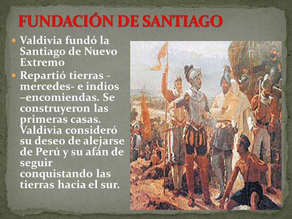 Valdivia fundó la Santiago de Nuevo Extremo Repartió tierras - mercedes- e indios –encomiendas. Se construyeron las primeras casas. Valdivia consideró