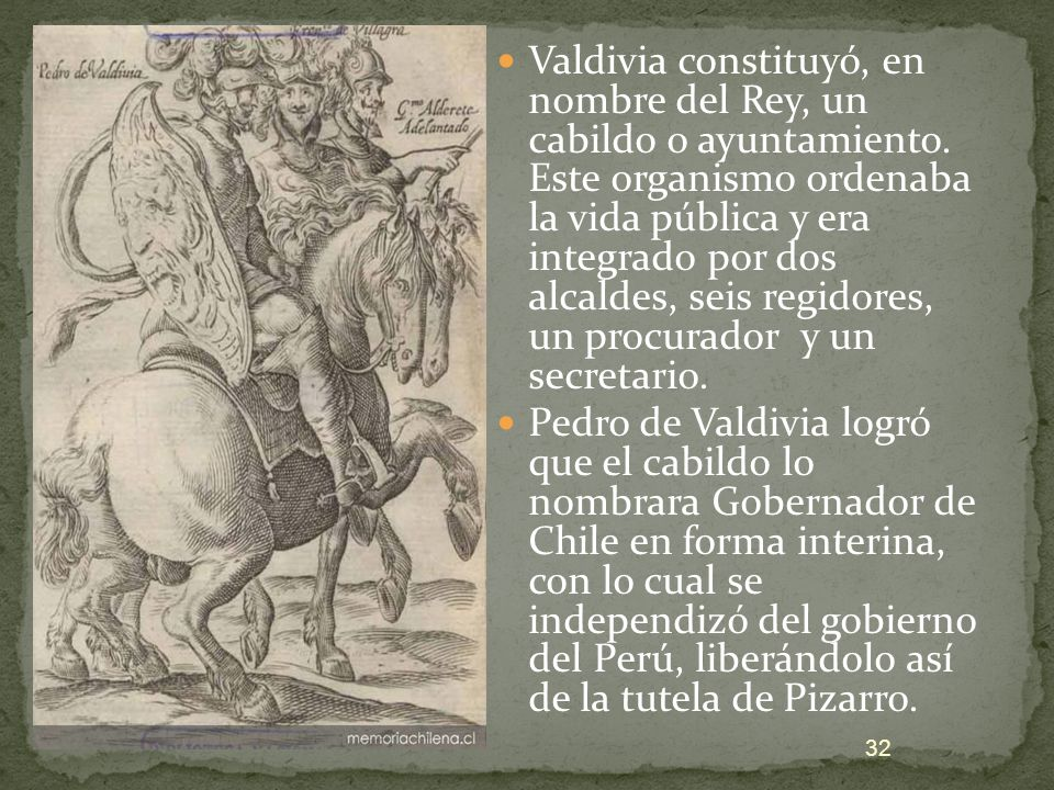 Valdivia constituyó, en nombre del Rey, un cabildo o ayuntamiento. Este organismo ordenaba la vida pública y era integrado por dos alcaldes, seis regi