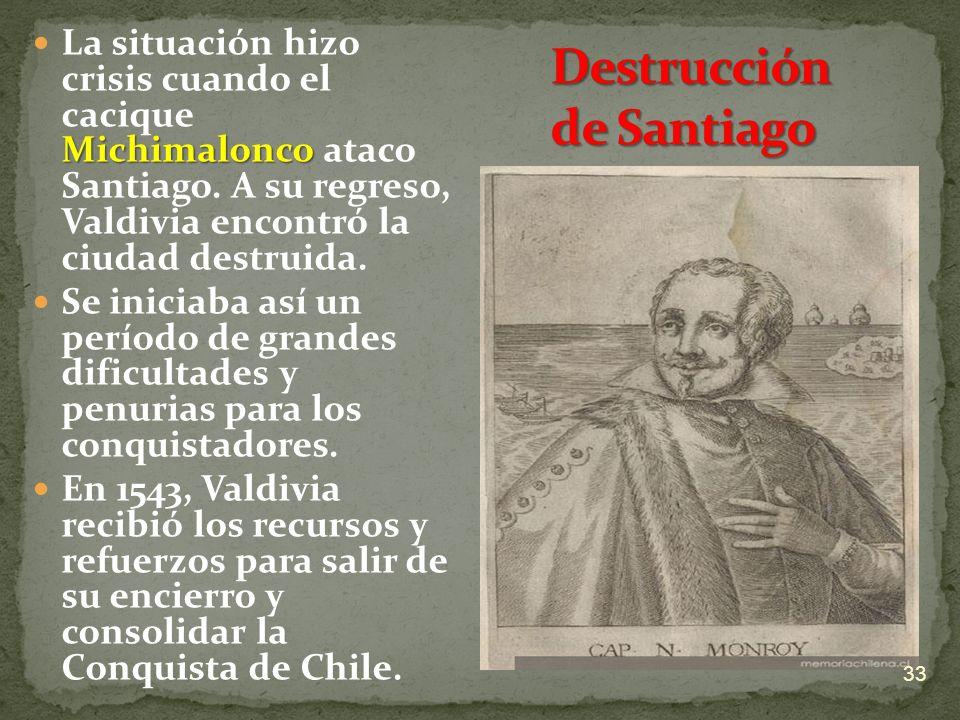 Michimalonco La situación hizo crisis cuando el cacique Michimalonco ataco Santiago. A su regreso, Valdivia encontró la ciudad destruida. Se iniciaba