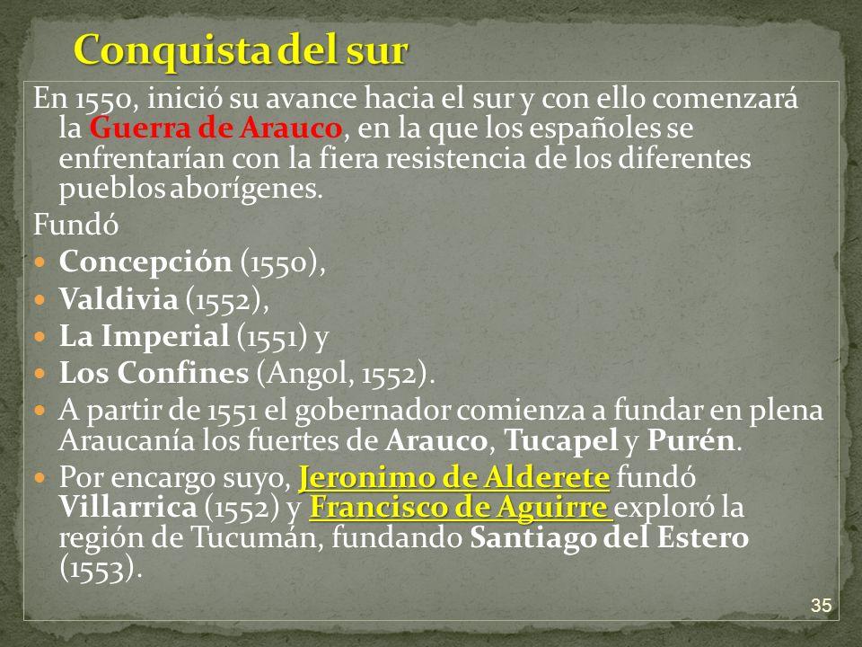 En 1550, inició su avance hacia el sur y con ello comenzará la Guerra de Arauco, en la que los españoles se enfrentarían con la fiera resistencia de l