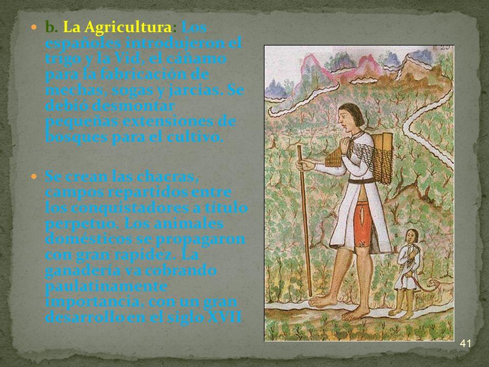 b. La Agricultura: Los españoles introdujeron el trigo y la Vid, el cáñamo para la fabricación de mechas, sogas y jarcias. Se debió desmontar pequeñas