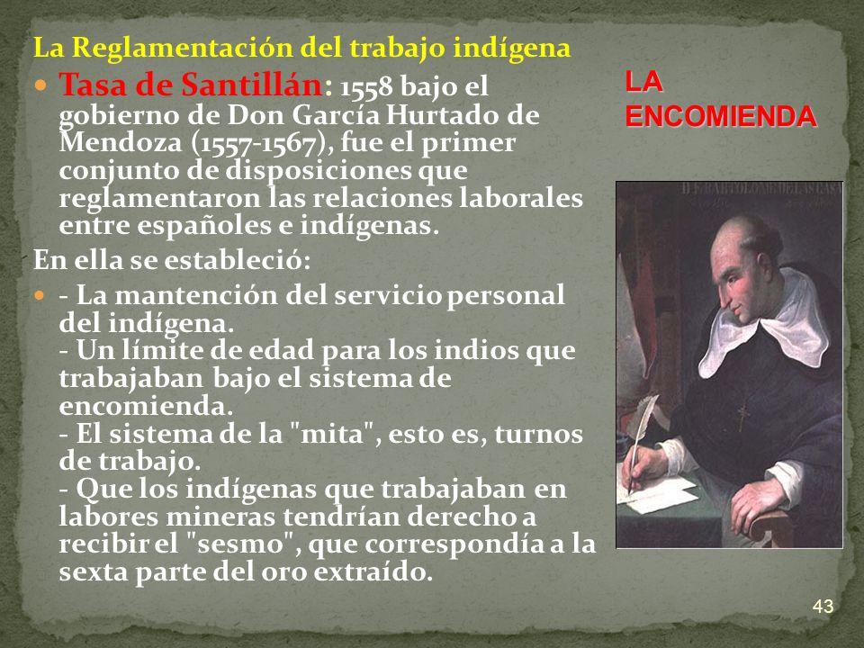 La Reglamentación del trabajo indígena Tasa de Santillán: 1558 bajo el gobierno de Don García Hurtado de Mendoza (1557-1567), fue el primer conjunto d