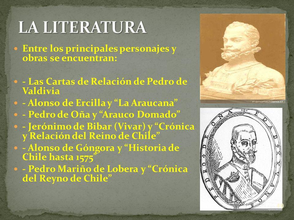 Entre los principales personajes y obras se encuentran: - Las Cartas de Relación de Pedro de Valdivia - Alonso de Ercilla y La Araucana - Pedro de Oña