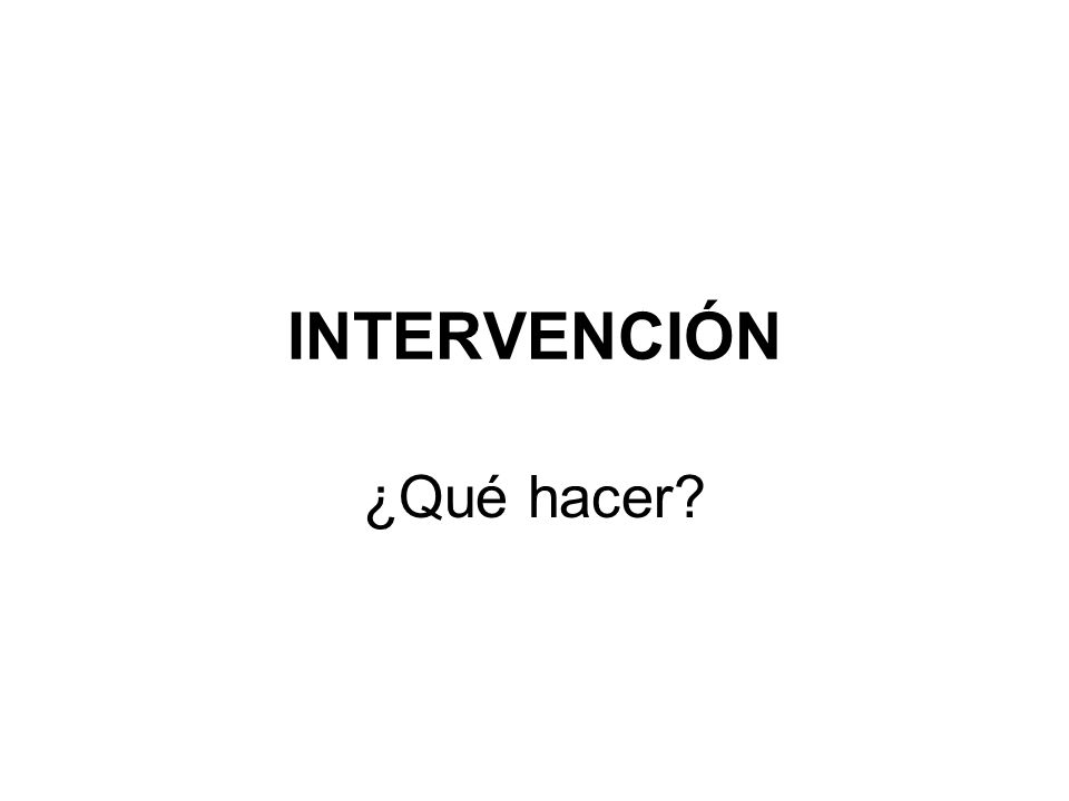 INTERVENCIÓN ¿Qué hacer
