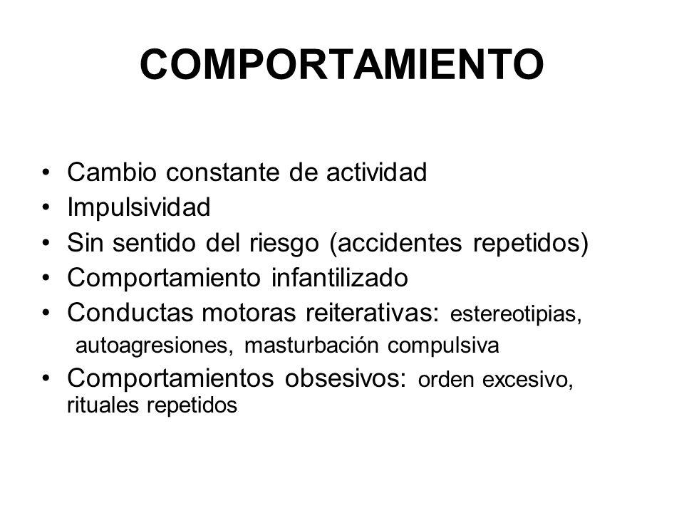 COMPORTAMIENTO Cambio constante de actividad Impulsividad Sin sentido del riesgo (accidentes repetidos) Comportamiento infantilizado Conductas motoras