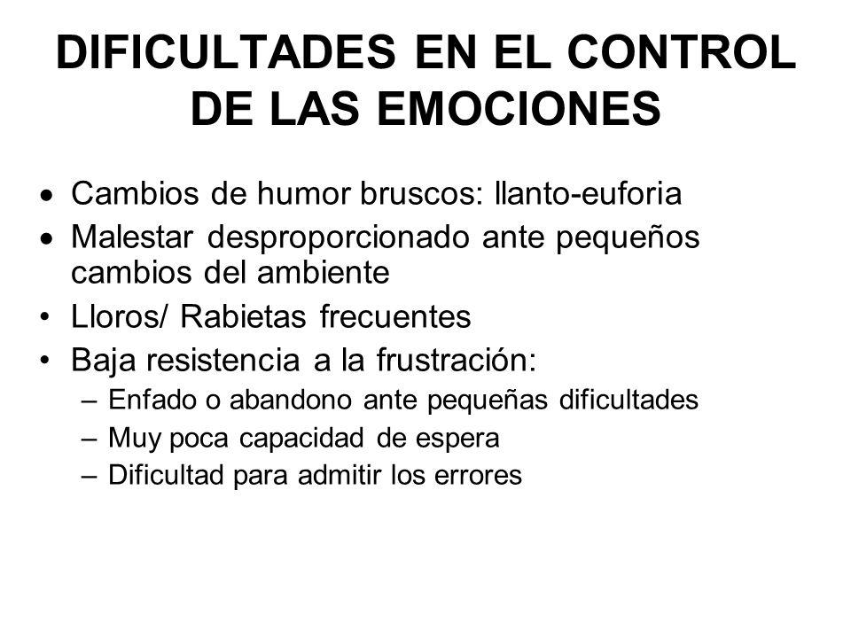 DIFICULTADES EN EL CONTROL DE LAS EMOCIONES Cambios de humor bruscos: llanto-euforia Malestar desproporcionado ante pequeños cambios del ambiente Llor
