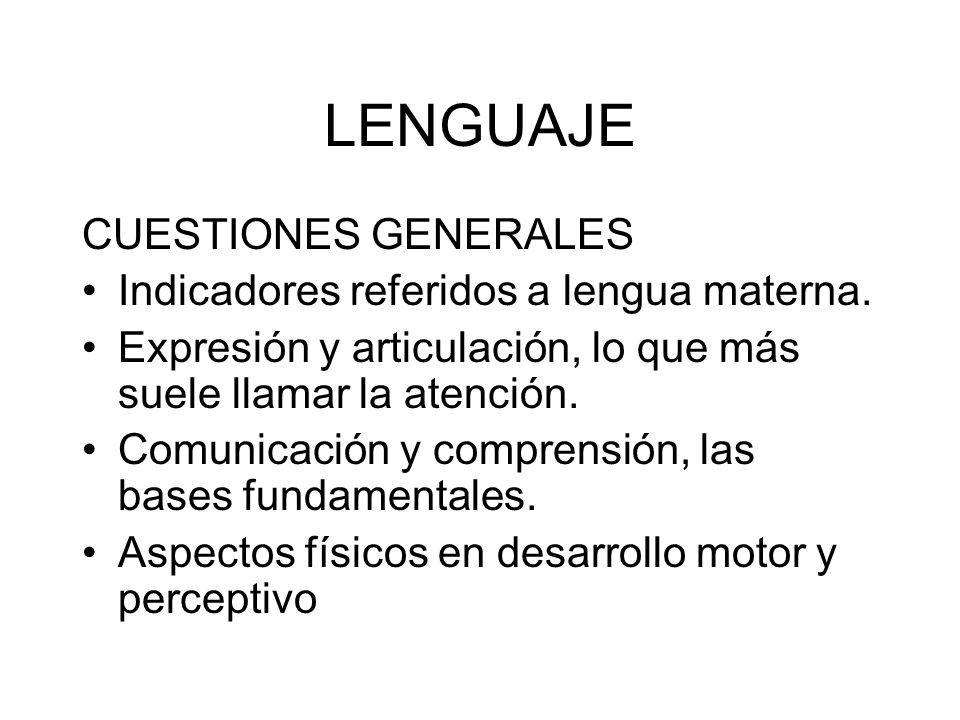 LENGUAJE CUESTIONES GENERALES Indicadores referidos a lengua materna. Expresión y articulación, lo que más suele llamar la atención. Comunicación y co