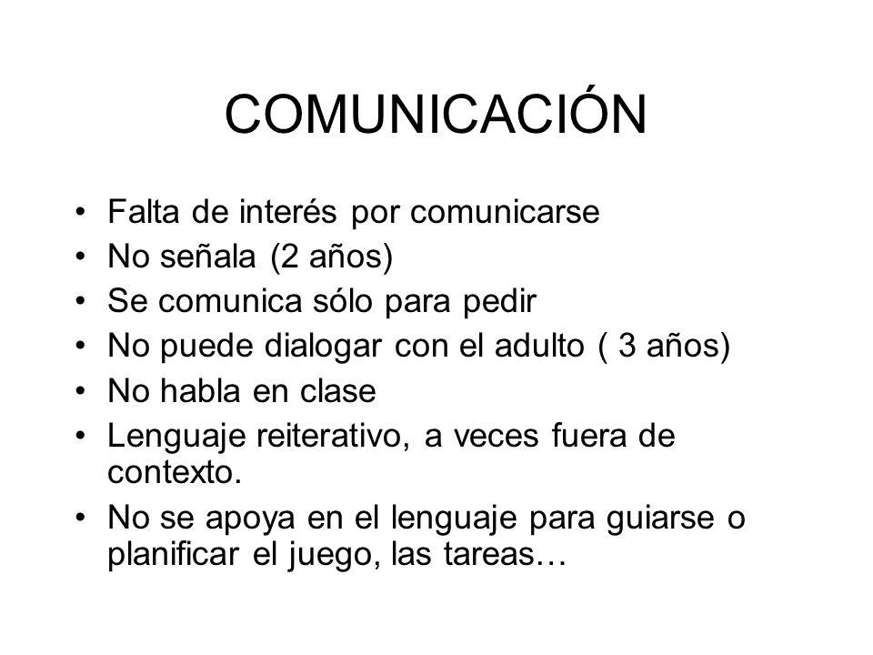 COMUNICACIÓN Falta de interés por comunicarse No señala (2 años) Se comunica sólo para pedir No puede dialogar con el adulto ( 3 años) No habla en cla