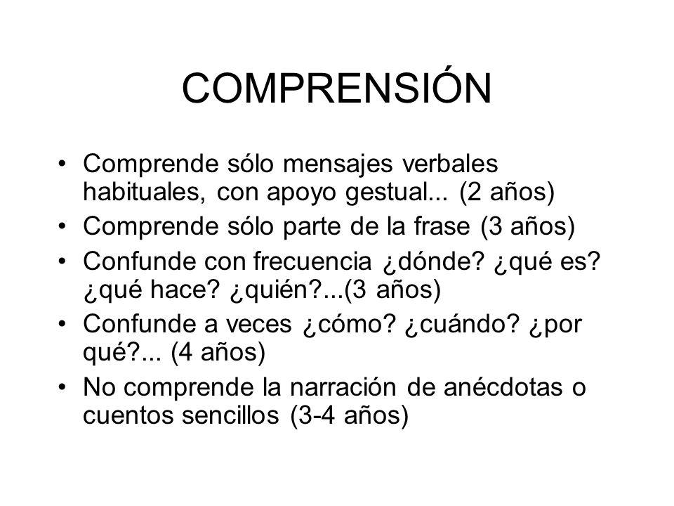 COMPRENSIÓN Comprende sólo mensajes verbales habituales, con apoyo gestual... (2 años) Comprende sólo parte de la frase (3 años) Confunde con frecuenc