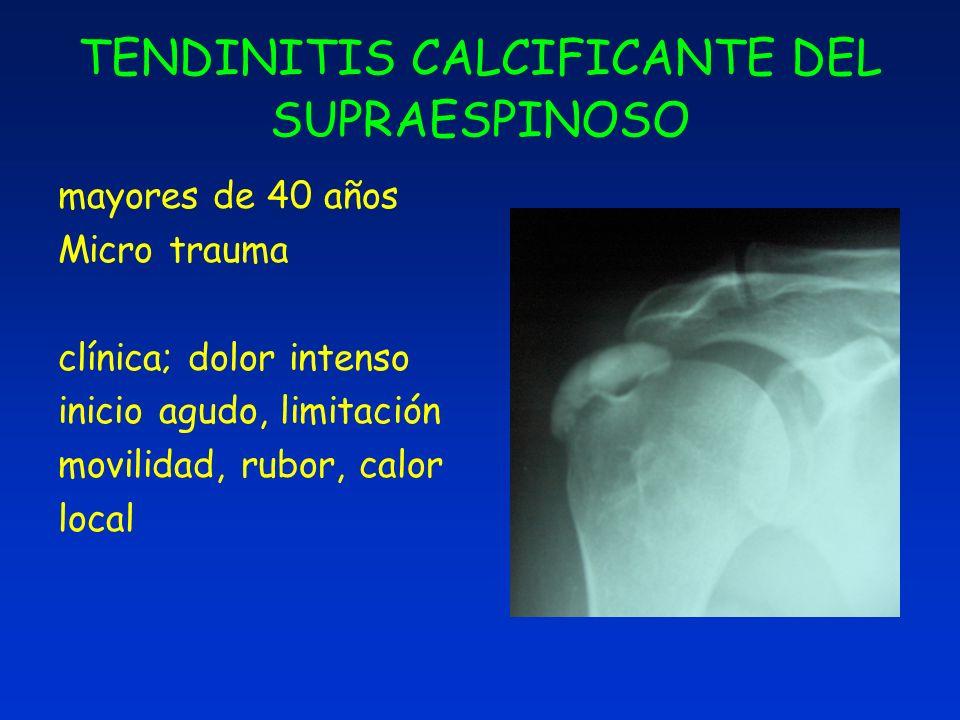 TENDINITIS CALCIFICANTE DEL SUPRAESPINOSO mayores de 40 años Micro trauma clínica; dolor intenso inicio agudo, limitación movilidad, rubor, calor loca