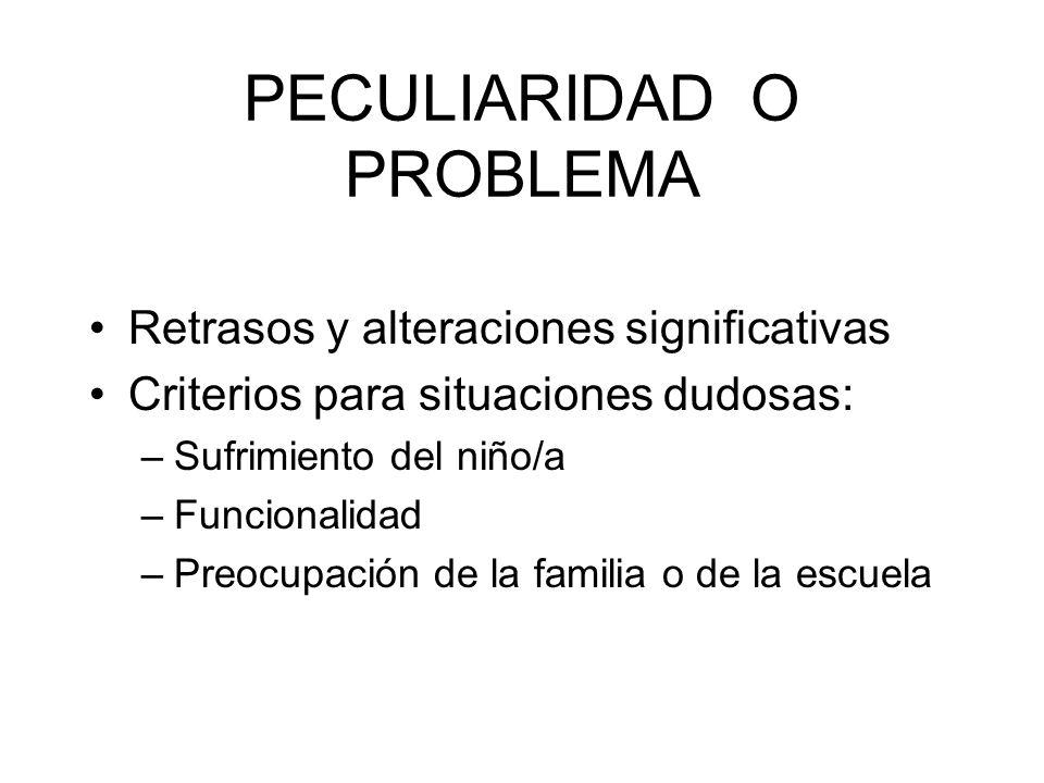 PECULIARIDAD O PROBLEMA Retrasos y alteraciones significativas Criterios para situaciones dudosas: –Sufrimiento del niño/a –Funcionalidad –Preocupació