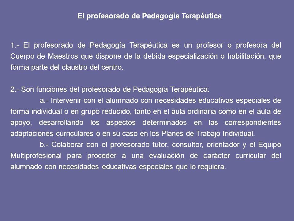 El profesorado de Pedagogía Terapéutica 1.- El profesorado de Pedagogía Terapéutica es un profesor o profesora del Cuerpo de Maestros que dispone de la debida especialización o habilitación, que forma parte del claustro del centro.