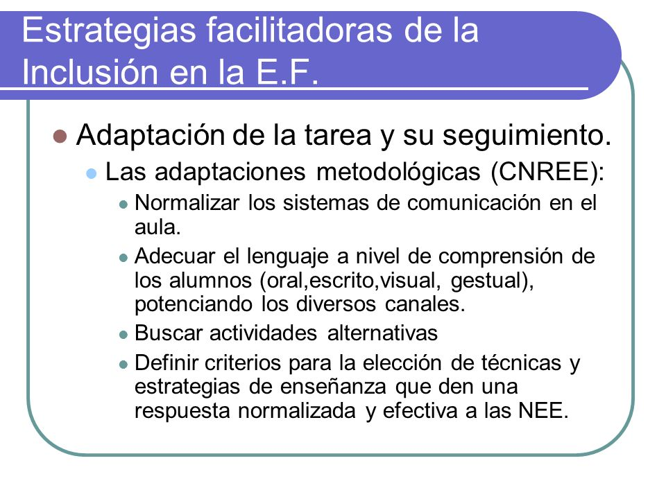 Estrategias facilitadoras de la Inclusión en la E.F. Adaptación de la tarea y su seguimiento. Las adaptaciones metodológicas (CNREE): Normalizar los s