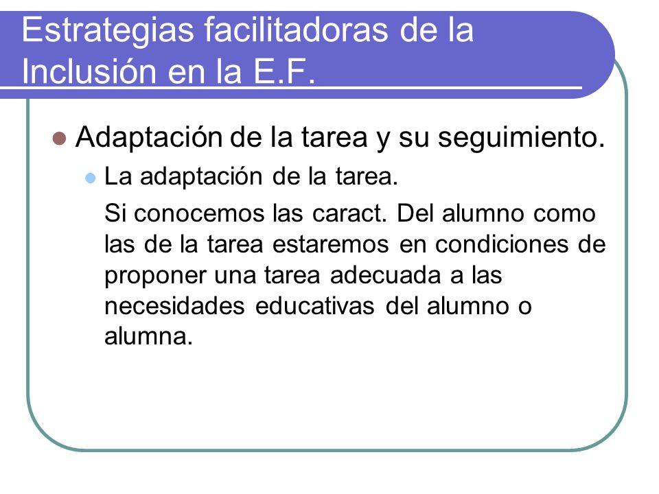 Estrategias facilitadoras de la Inclusión en la E.F. Adaptación de la tarea y su seguimiento. La adaptación de la tarea. Si conocemos las caract. Del