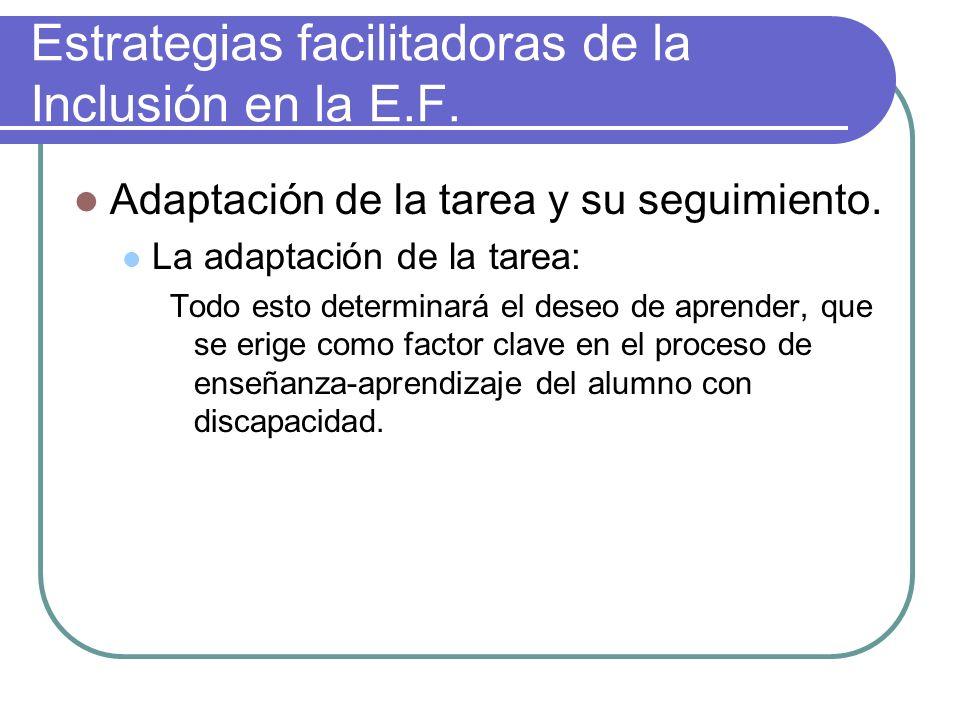 Estrategias facilitadoras de la Inclusión en la E.F. Adaptación de la tarea y su seguimiento. La adaptación de la tarea: Todo esto determinará el dese