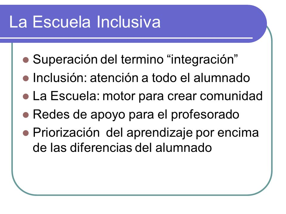 La Escuela Inclusiva Superación del termino integración Inclusión: atención a todo el alumnado La Escuela: motor para crear comunidad Redes de apoyo p