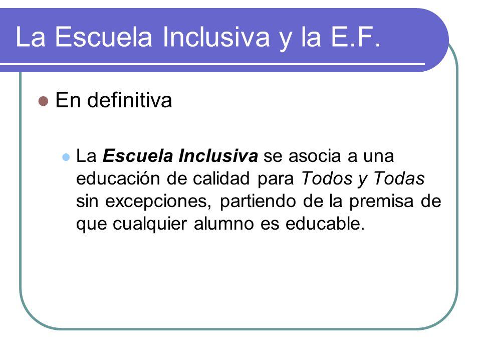 La Escuela Inclusiva y la E.F. En definitiva La Escuela Inclusiva se asocia a una educación de calidad para Todos y Todas sin excepciones, partiendo d