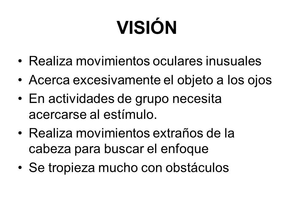 VISIÓN Realiza movimientos oculares inusuales Acerca excesivamente el objeto a los ojos En actividades de grupo necesita acercarse al estímulo. Realiz