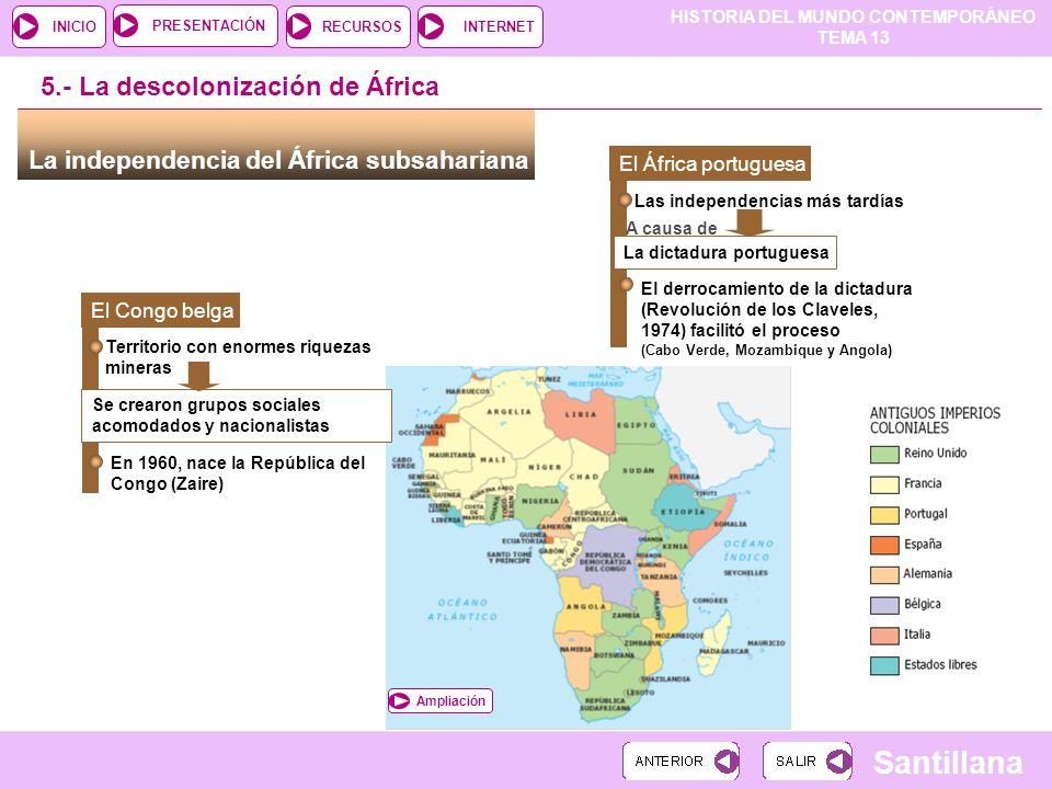 HISTORIA DEL MUNDO CONTEMPORÁNEO TEMA 13 RECURSOSINTERNETPRESENTACIÓN Santillana INICIO Ampliación La independencia del África subsahariana 5.- La des