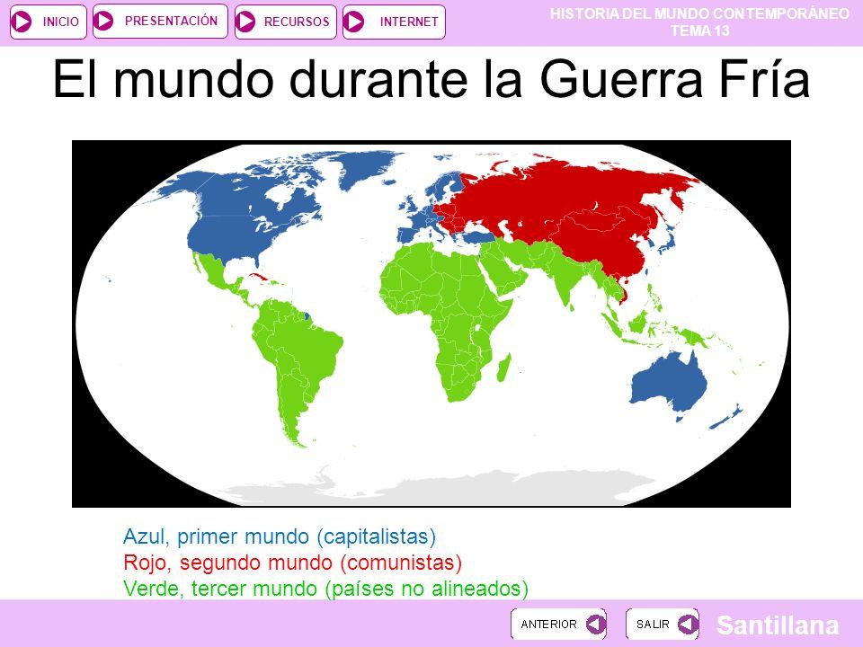 HISTORIA DEL MUNDO CONTEMPORÁNEO TEMA 13 RECURSOSINTERNETPRESENTACIÓN Santillana INICIO El mundo durante la Guerra Fría Azul, primer mundo (capitalist
