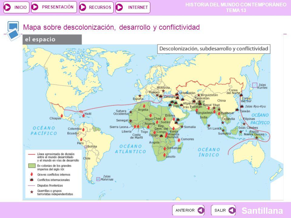 HISTORIA DEL MUNDO CONTEMPORÁNEO TEMA 13 RECURSOSINTERNETPRESENTACIÓN Santillana INICIO Mapa sobre descolonización, desarrollo y conflictividad