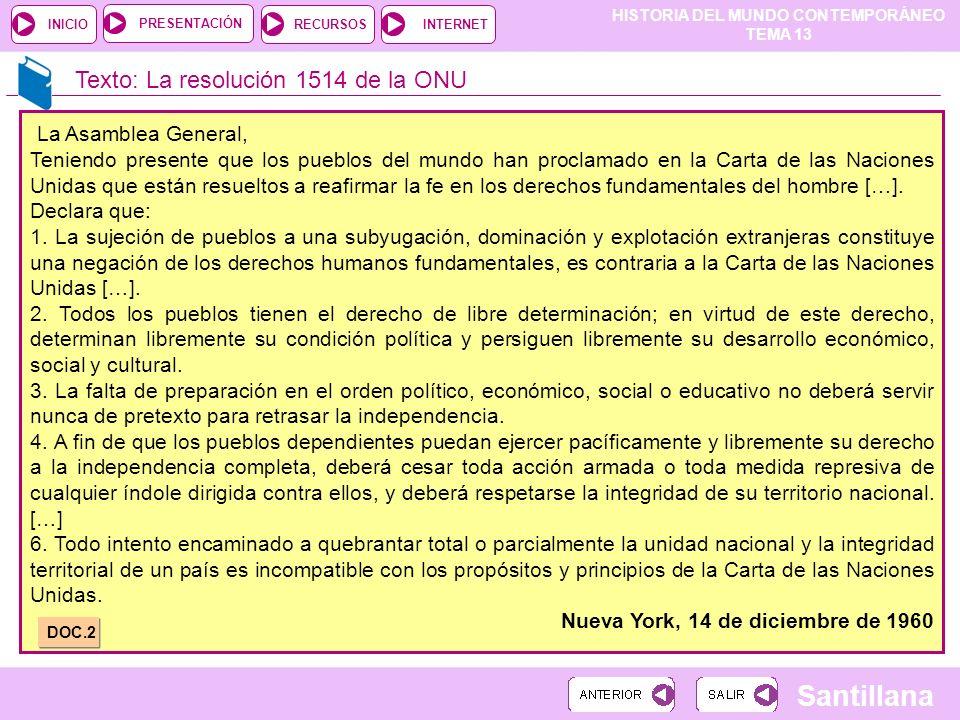 HISTORIA DEL MUNDO CONTEMPORÁNEO TEMA 13 RECURSOSINTERNETPRESENTACIÓN Santillana INICIO Texto: La resolución 1514 de la ONU La Asamblea General, Tenie