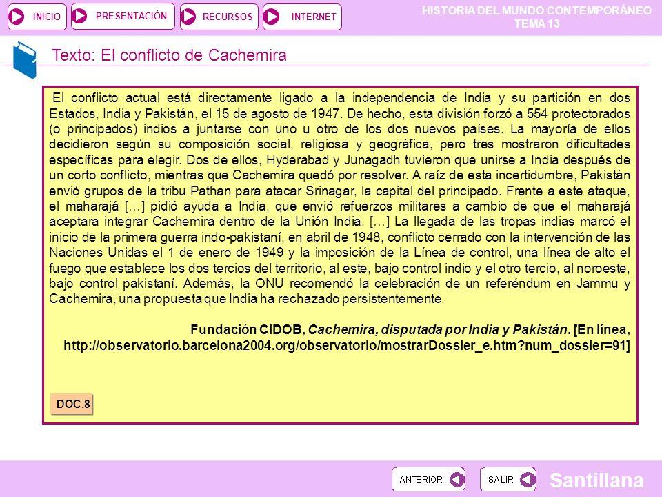 HISTORIA DEL MUNDO CONTEMPORÁNEO TEMA 13 RECURSOSINTERNETPRESENTACIÓN Santillana INICIO Texto: El conflicto de Cachemira El conflicto actual está dire