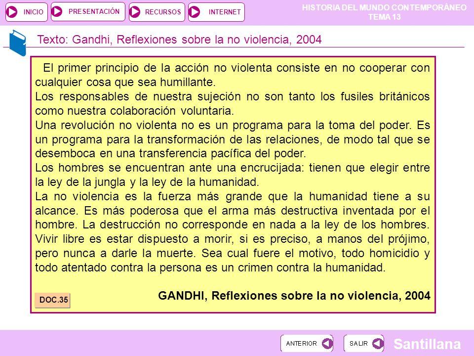 HISTORIA DEL MUNDO CONTEMPORÁNEO TEMA 13 RECURSOSINTERNETPRESENTACIÓN Santillana INICIO Texto: Gandhi, Reflexiones sobre la no violencia, 2004 El prim