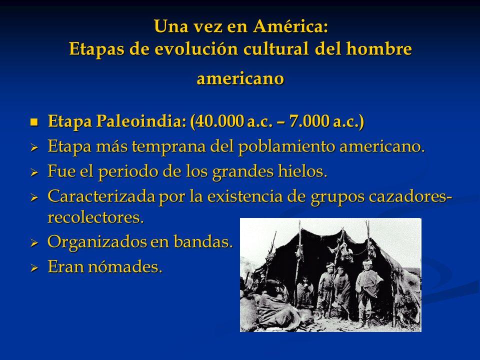 Una vez en América: Etapas de evolución cultural del hombre americano Etapa Paleoindia: (40.000 a.c. – 7.000 a.c.) Etapa Paleoindia: (40.000 a.c. – 7.