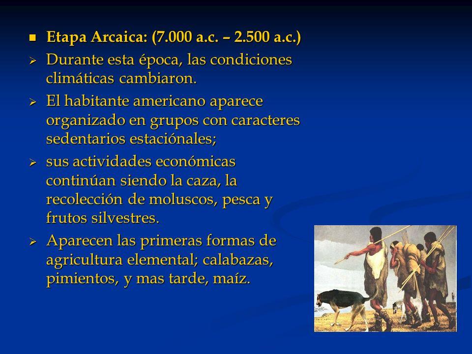 Etapa Arcaica: (7.000 a.c. – 2.500 a.c.) Etapa Arcaica: (7.000 a.c. – 2.500 a.c.) Durante esta época, las condiciones climáticas cambiaron. Durante es