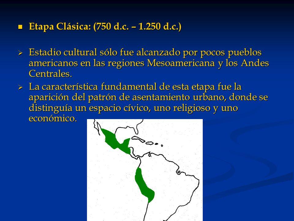 Etapa Clásica: (750 d.c. – 1.250 d.c.) Etapa Clásica: (750 d.c. – 1.250 d.c.) Estadio cultural sólo fue alcanzado por pocos pueblos americanos en las