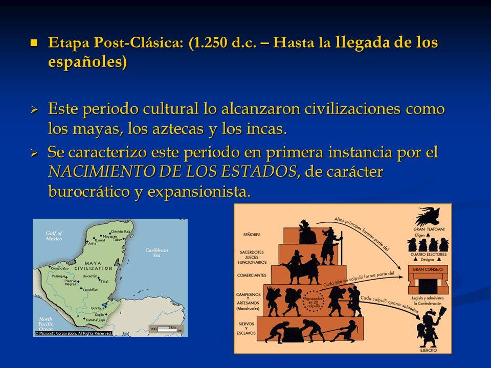 Etapa Post-Clásica: (1.250 d.c. – Hasta la llegada de los españoles) Etapa Post-Clásica: (1.250 d.c. – Hasta la llegada de los españoles) Este periodo