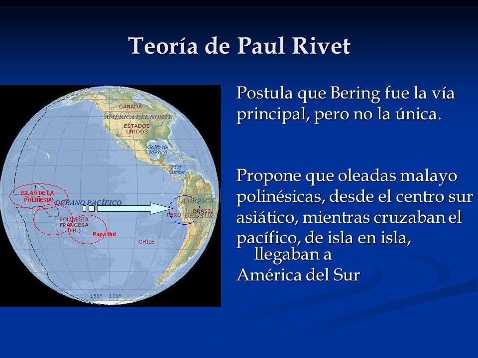 Teoría de Paul Rivet Postula que Bering fue la vía principal, pero no la única. Propone que oleadas malayo polinésicas, desde el centro sur asiático,
