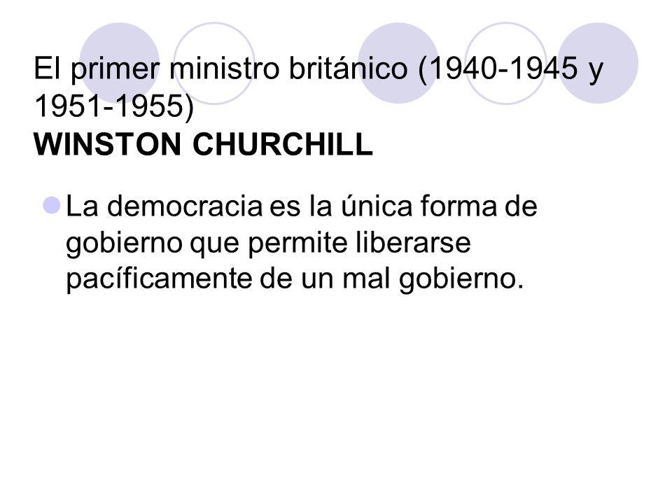 El primer ministro británico (1940-1945 y 1951-1955) WINSTON CHURCHILL La democracia es la única forma de gobierno que permite liberarse pacíficamente