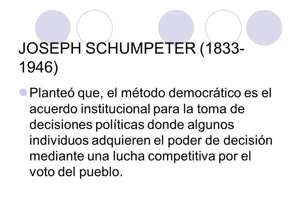 JOSEPH SCHUMPETER (1833- 1946) Planteó que, el método democrático es el acuerdo institucional para la toma de decisiones políticas donde algunos indiv