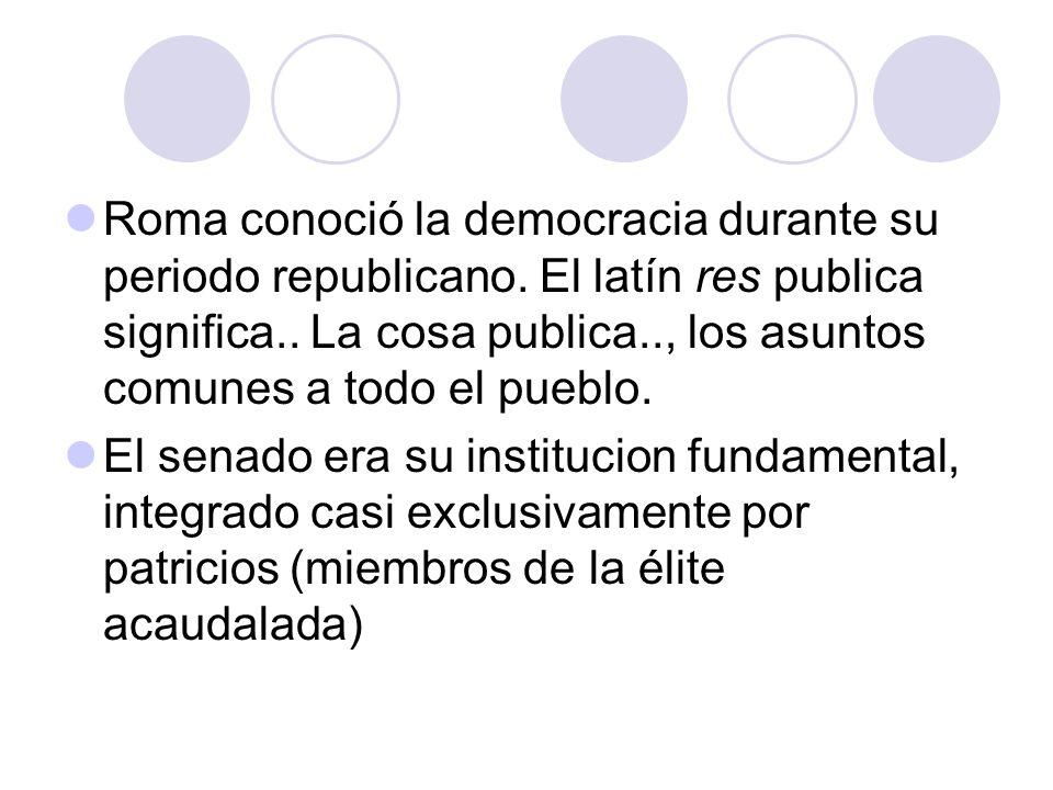 Roma conoció la democracia durante su periodo republicano. El latín res publica significa.. La cosa publica.., los asuntos comunes a todo el pueblo. E
