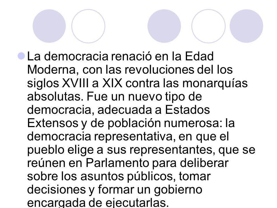 La democracia renació en la Edad Moderna, con las revoluciones del los siglos XVIII a XIX contra las monarquías absolutas. Fue un nuevo tipo de democr