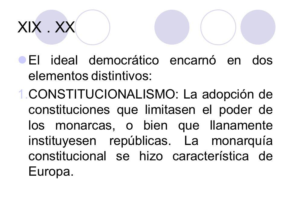 XIX. XX El ideal democrático encarnó en dos elementos distintivos: 1.CONSTITUCIONALISMO: La adopción de constituciones que limitasen el poder de los m