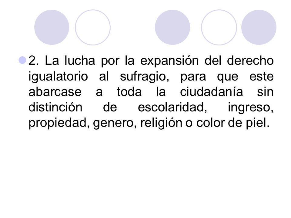 2. La lucha por la expansión del derecho igualatorio al sufragio, para que este abarcase a toda la ciudadanía sin distinción de escolaridad, ingreso,