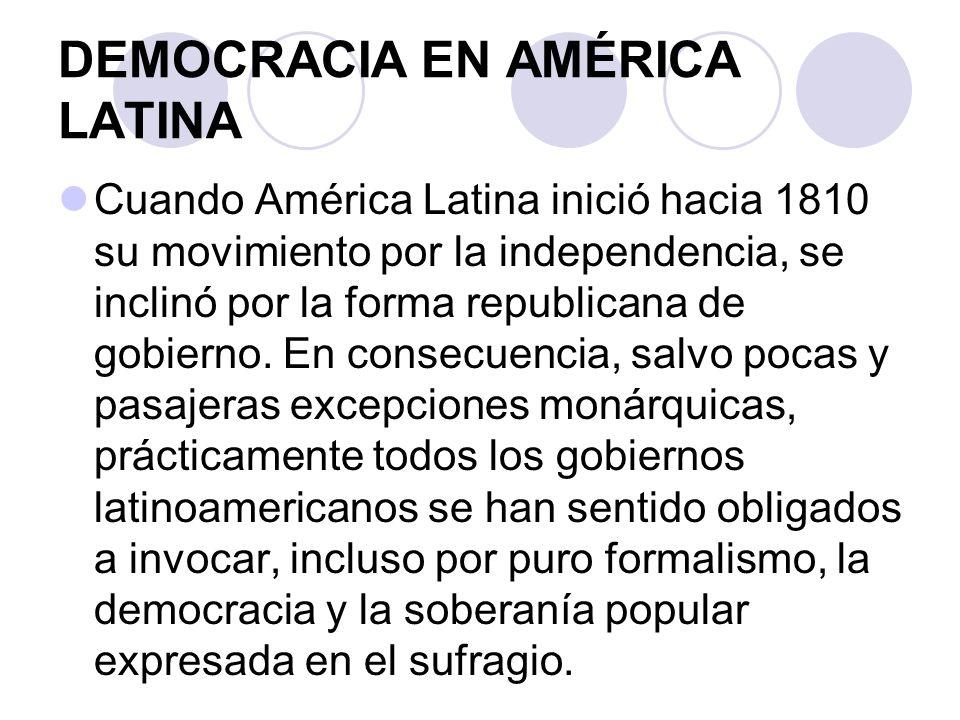 DEMOCRACIA EN AMÉRICA LATINA Cuando América Latina inició hacia 1810 su movimiento por la independencia, se inclinó por la forma republicana de gobier