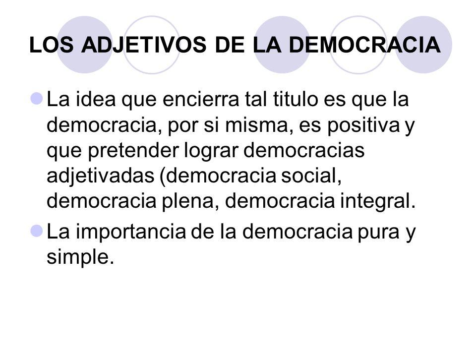 LOS ADJETIVOS DE LA DEMOCRACIA La idea que encierra tal titulo es que la democracia, por si misma, es positiva y que pretender lograr democracias adje