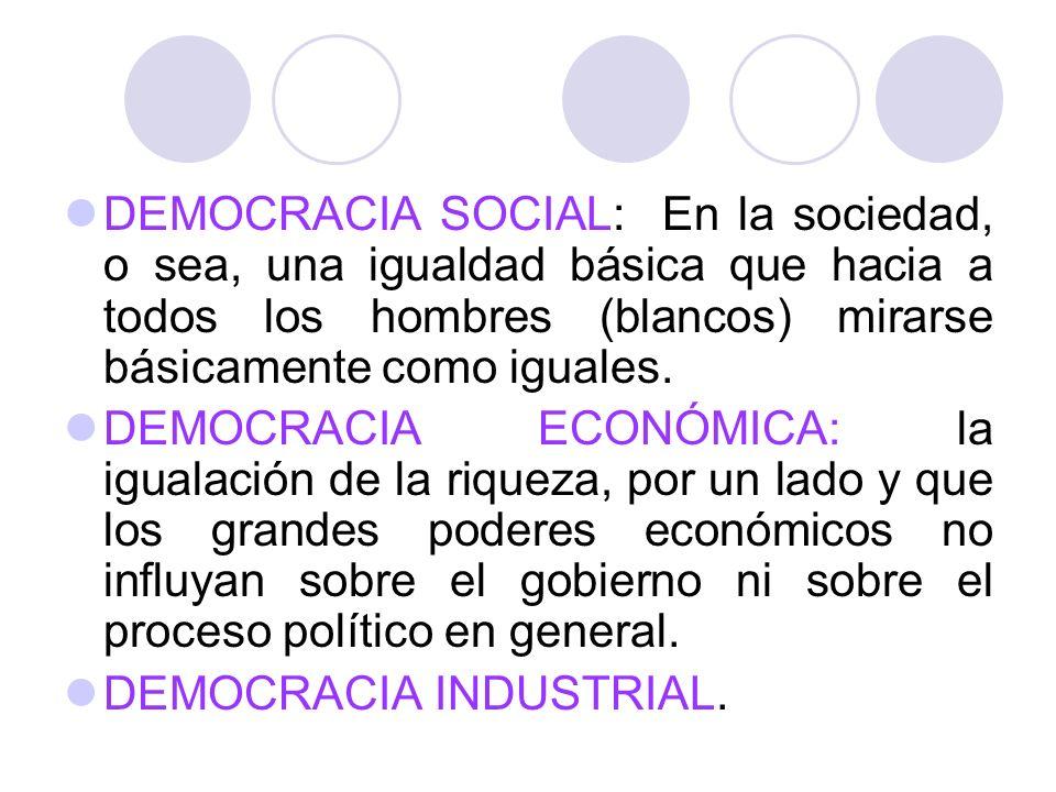 DEMOCRACIA SOCIAL: En la sociedad, o sea, una igualdad básica que hacia a todos los hombres (blancos) mirarse básicamente como iguales. DEMOCRACIA ECO